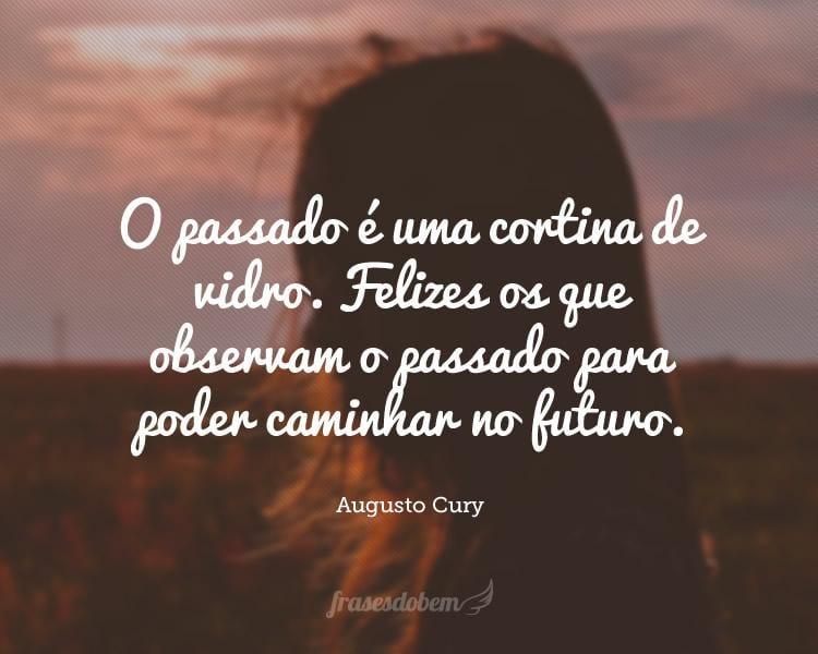 O passado é uma cortina de vidro. Felizes os que observam o passado para poder caminhar no futuro.