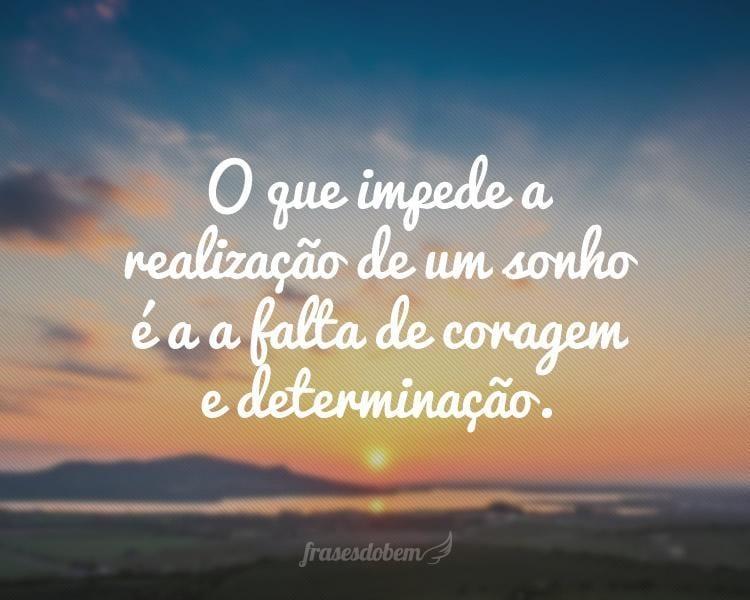 O que impede a realização de um sonho é a a falta de coragem e determinação.