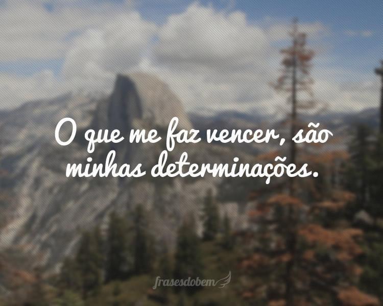 O que me faz vencer, são minhas determinações.