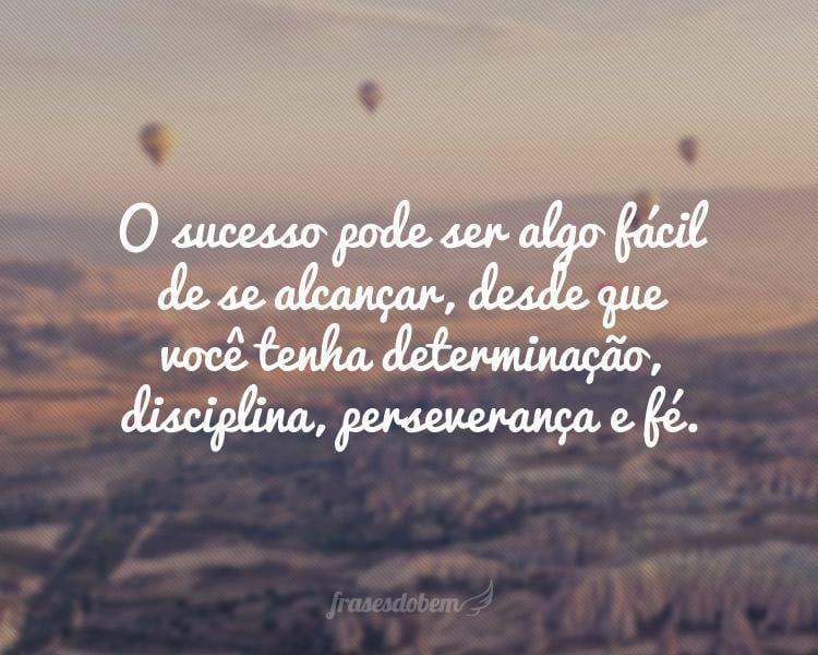 O sucesso pode ser algo fácil de se alcançar, desde que você tenha determinação, disciplina, perseverança e fé.