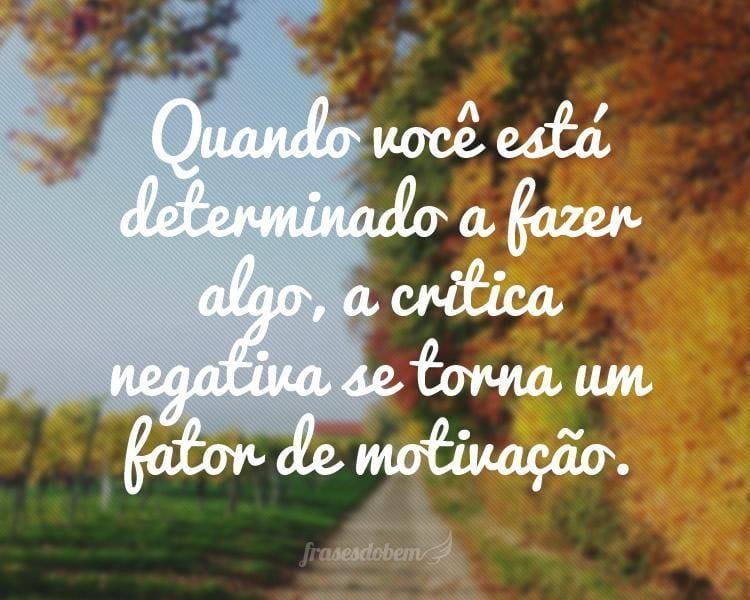 Quando você está determinado a fazer algo, a critica negativa se torna um fator de motivação.