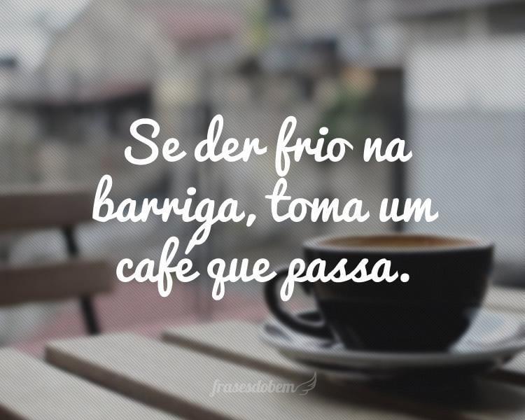 Se der frio na barriga, toma um café que passa.
