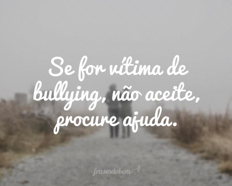 Se for vítima de bullying, não aceite, procure ajuda.