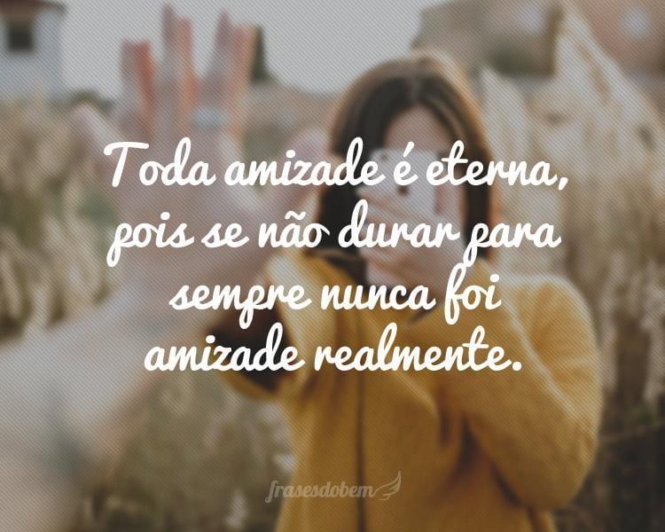 Toda amizade é eterna, pois se não durar para sempre nunca foi amizade realmente.