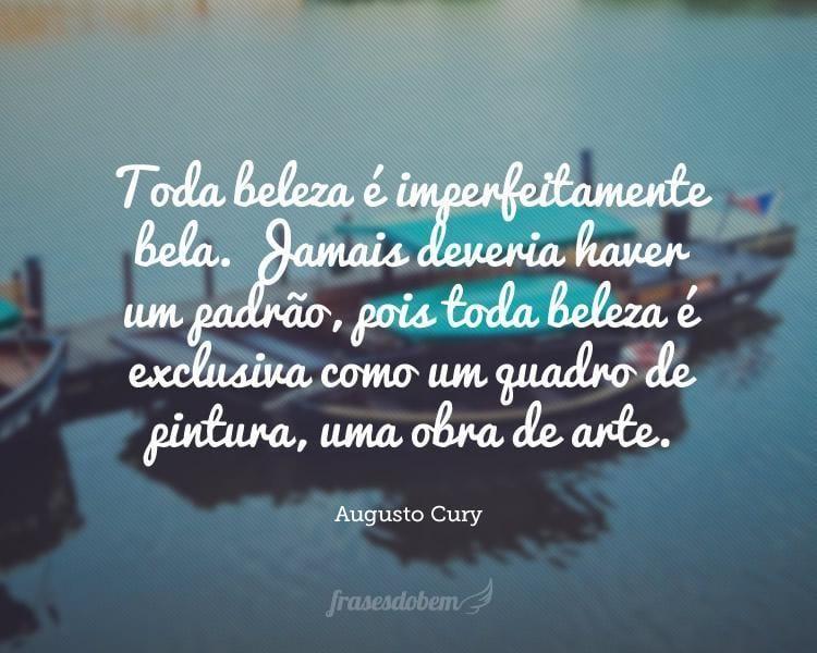 Toda beleza é imperfeitamente bela. Jamais deveria haver um padrão, pois toda beleza é exclusiva como um quadro de pintura, uma obra de arte.