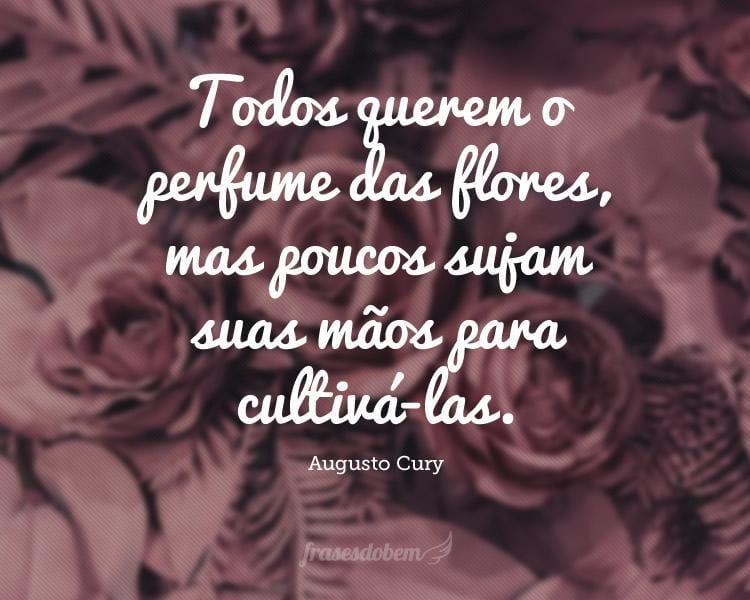 Todos querem o perfume das flores, mas poucos sujam suas mãos para cultivá-las.