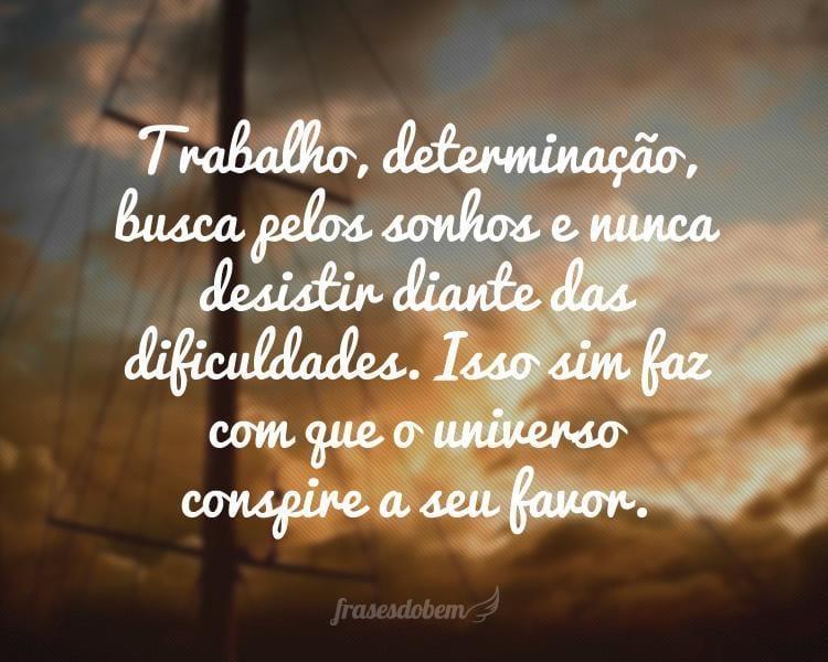 Trabalho, determinação, busca pelos sonhos e nunca desistir diante das dificuldades. Isso sim faz com que o universo conspire a seu favor.