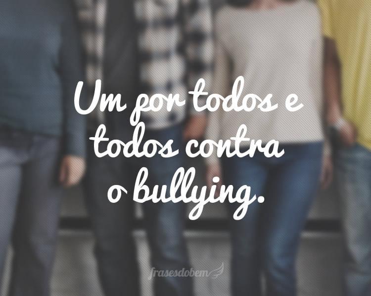 Um por todos e todos contra o bullying.