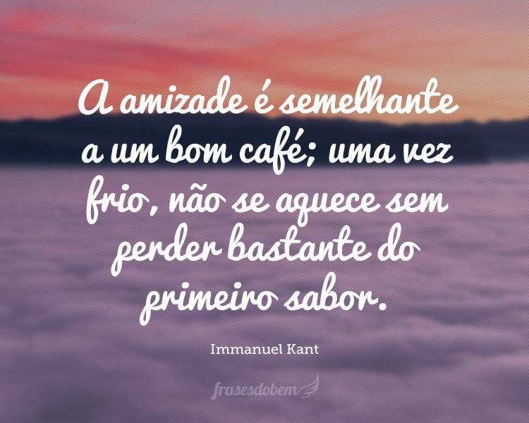 A amizade é semelhante a um bom café; uma vez frio, não se aquece sem perder bastante do primeiro sabor.