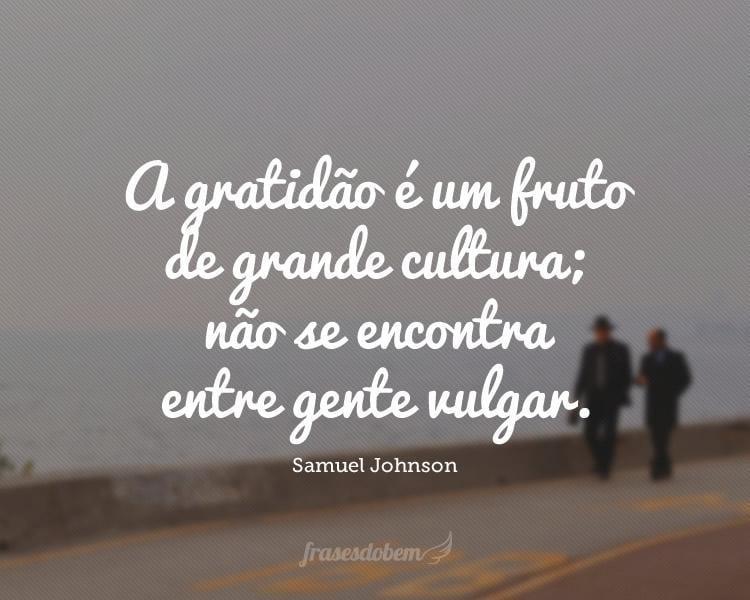 A gratidão é um fruto de grande cultura; não se encontra entre gente vulgar.
