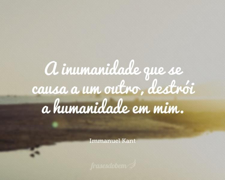 A inumanidade que se causa a um outro, destrói a humanidade em mim.