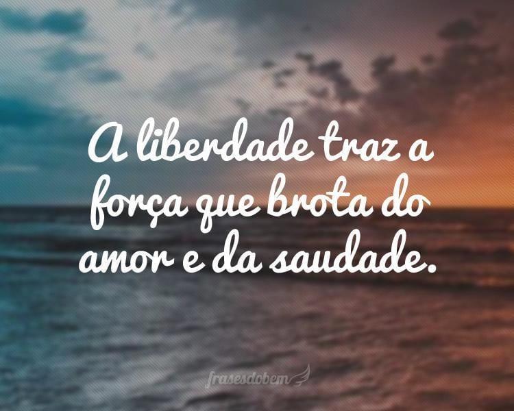 A liberdade traz a força que brota do amor e da saudade.