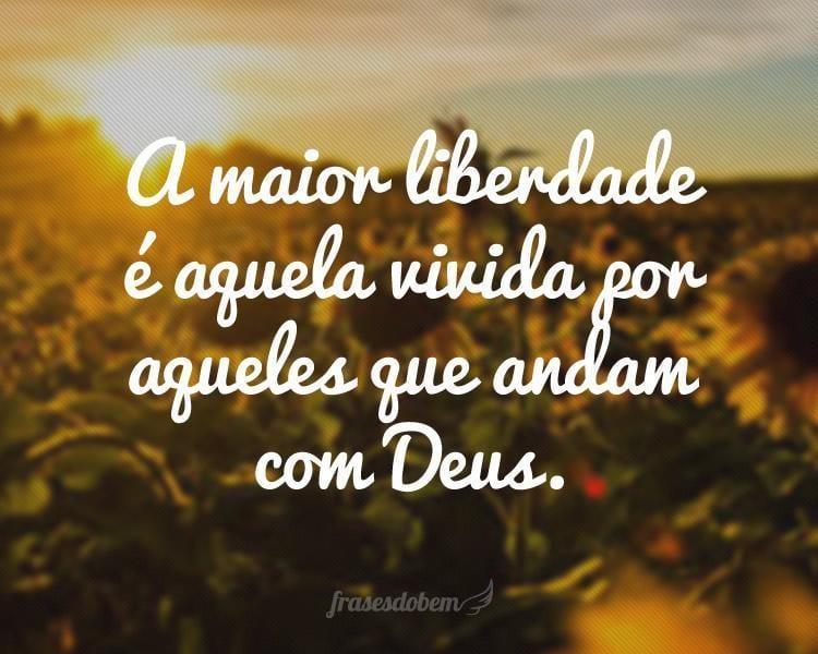A maior liberdade é aquela vivida por aqueles que andam com Deus.