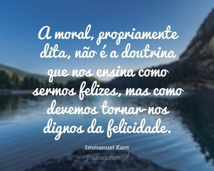 A moral, propriamente dita, não é a doutrina que nos ensina como sermos felizes, mas como devemos tornar-nos dignos da felicidade.