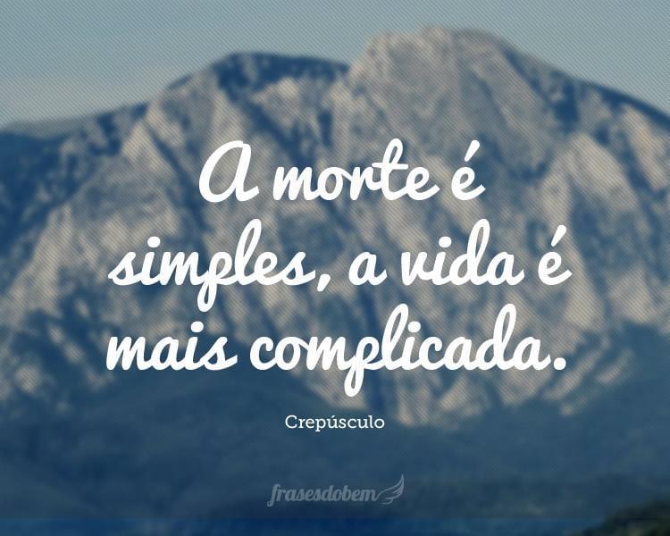 A morte é simples, a vida é mais complicada.