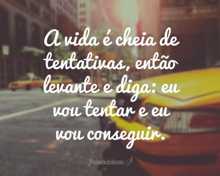 A vida é cheia de tentativas, então levante e diga: eu vou tentar e eu vou conseguir.