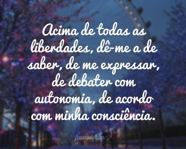 Acima de todas as liberdades, dê-me a de saber, de me expressar, de debater com autonomia, de acordo com minha consciência.