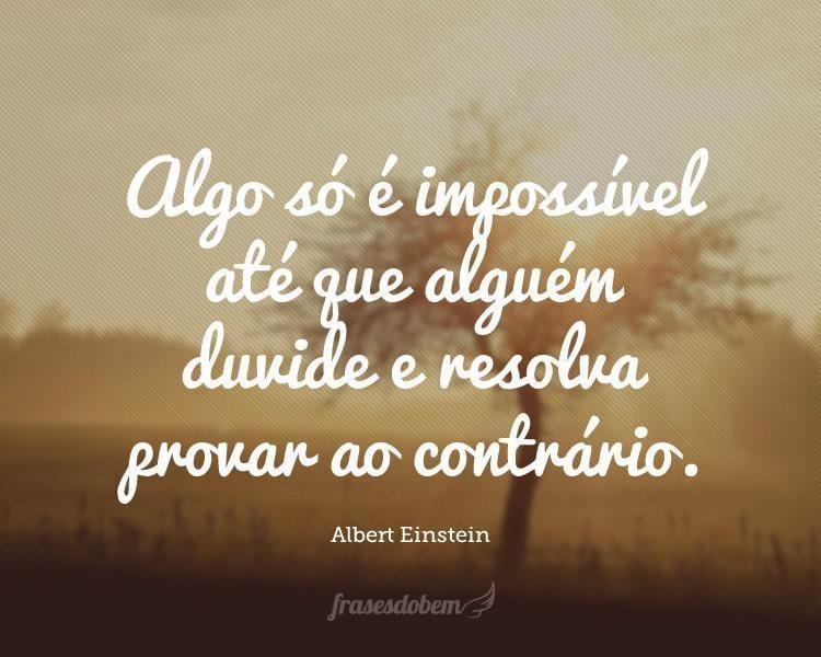Algo só é impossível até que alguém duvide e resolva provar ao contrário.