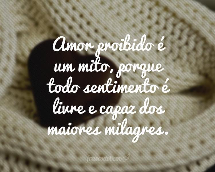 Amor proibido é um mito, porque todo sentimento é livre e capaz dos maiores milagres.