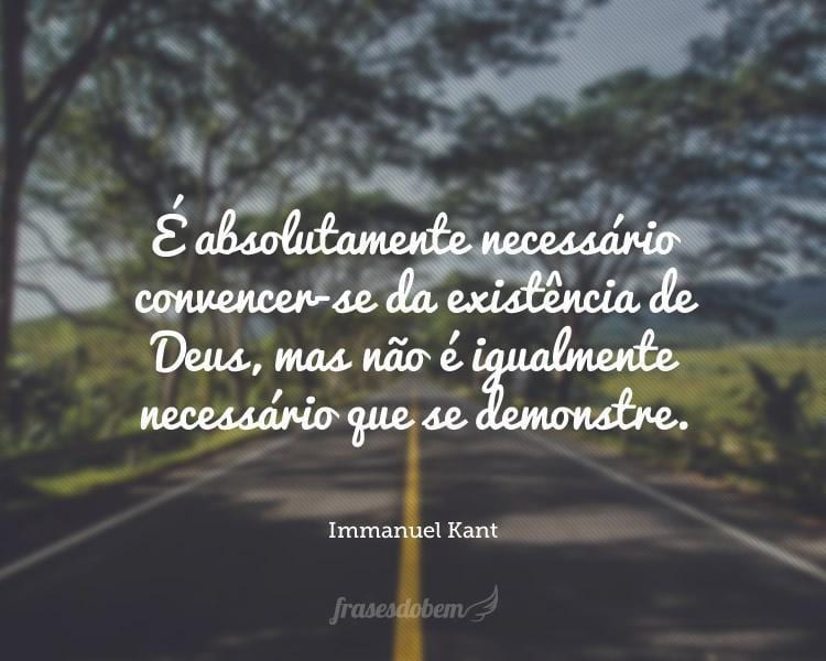 É absolutamente necessário convencer-se da existência de Deus, mas não é igualmente necessário que se demonstre.