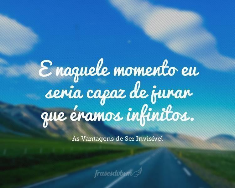 E naquele momento eu seria capaz de jurar que éramos infinitos.