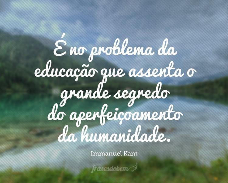 É no problema da educação que assenta o grande segredo do aperfeiçoamento da humanidade.