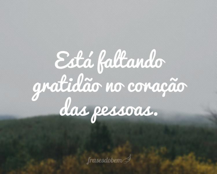Está faltando gratidão no coração das pessoas.