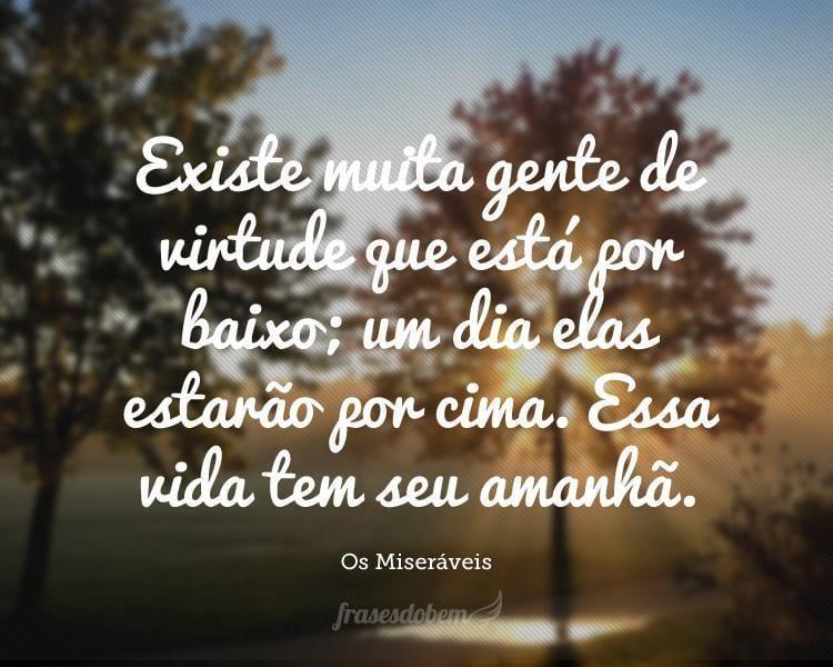 Existe muita gente de virtude que está por baixo; um dia elas estarão por cima. Essa vida tem seu amanhã.