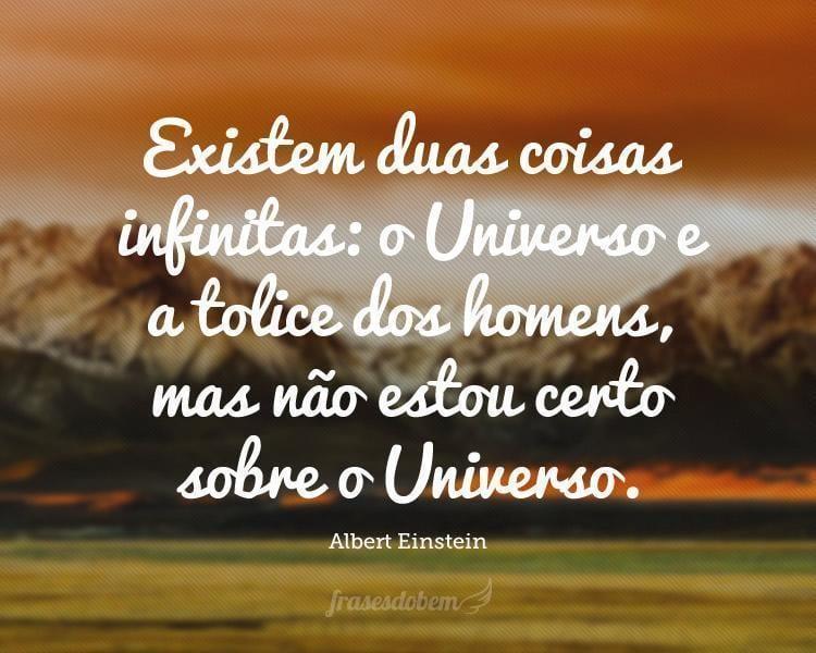 Existem duas coisas infinitas: o Universo e a tolice dos homens, mas não estou certo sobre o Universo.