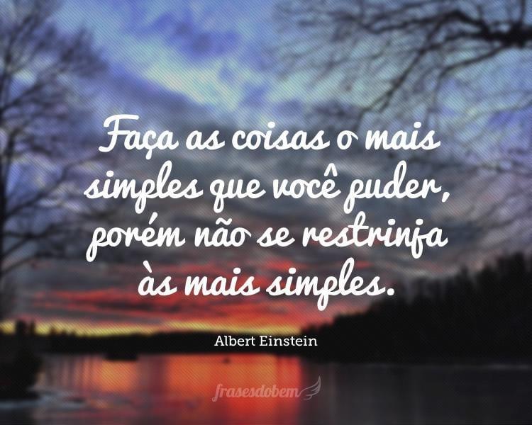 Faça as coisas o mais simples que você puder, porém não se restrinja às mais simples.