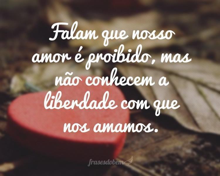 Falam que nosso amor é proibido, mas não conhecem a liberdade com que nos amamos.