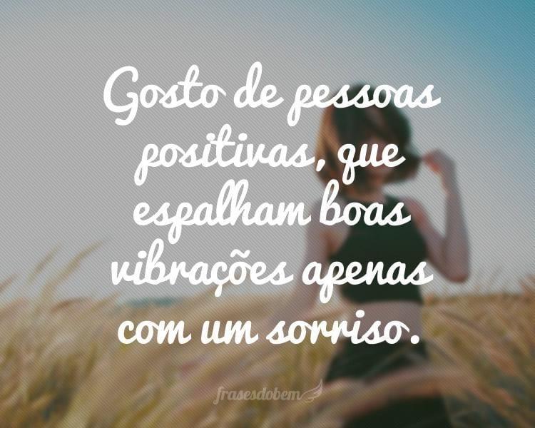 Gosto de pessoas positivas, que espalham boas vibrações apenas com um sorriso.