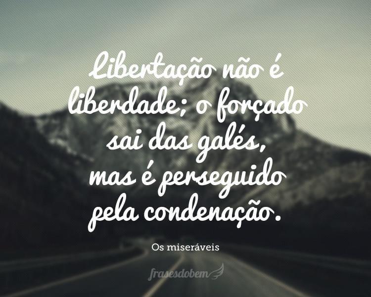 Libertação não é liberdade; o forçado sai das galés, mas é perseguido pela condenação.