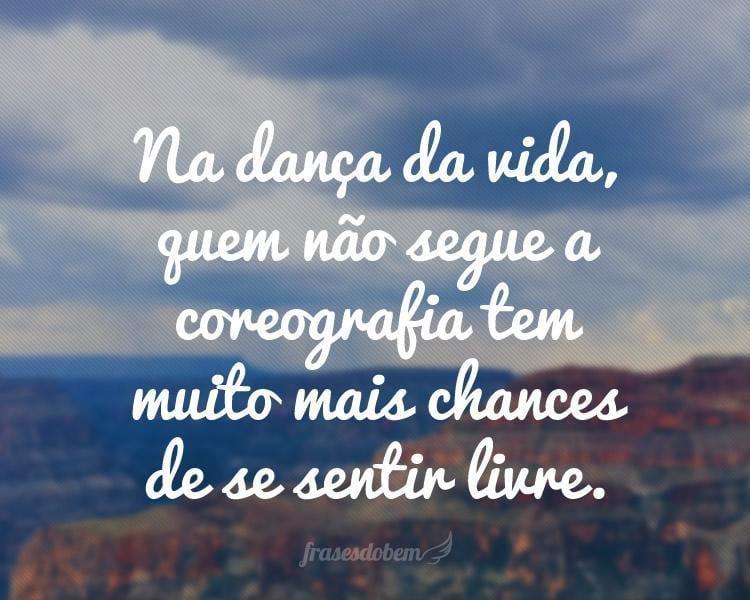 Na dança da vida, quem não segue a coreografia tem muito mais chances de se sentir livre.