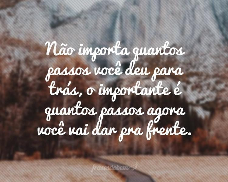 Não importa quantos passos você deu para trás, o importante é quantos passos agora você vai dar pra frente.