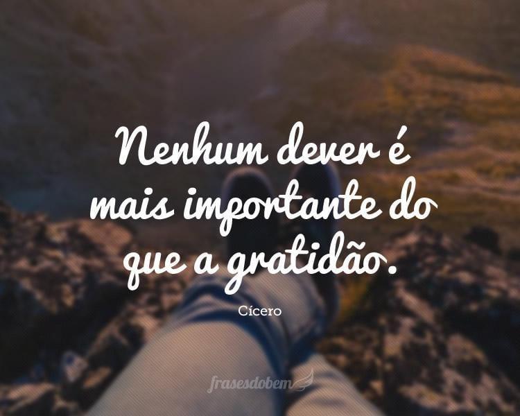 Nenhum dever é mais importante do que a gratidão.