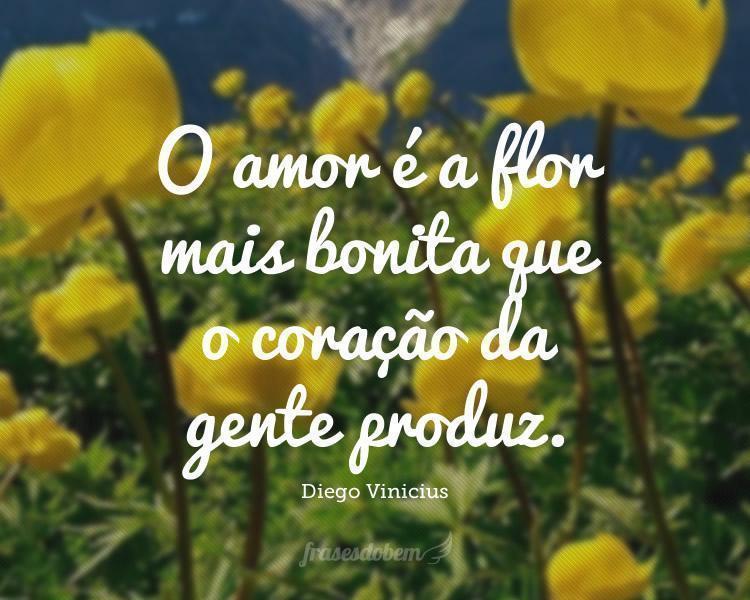 O amor é a flor mais bonita que o coração da gente produz.