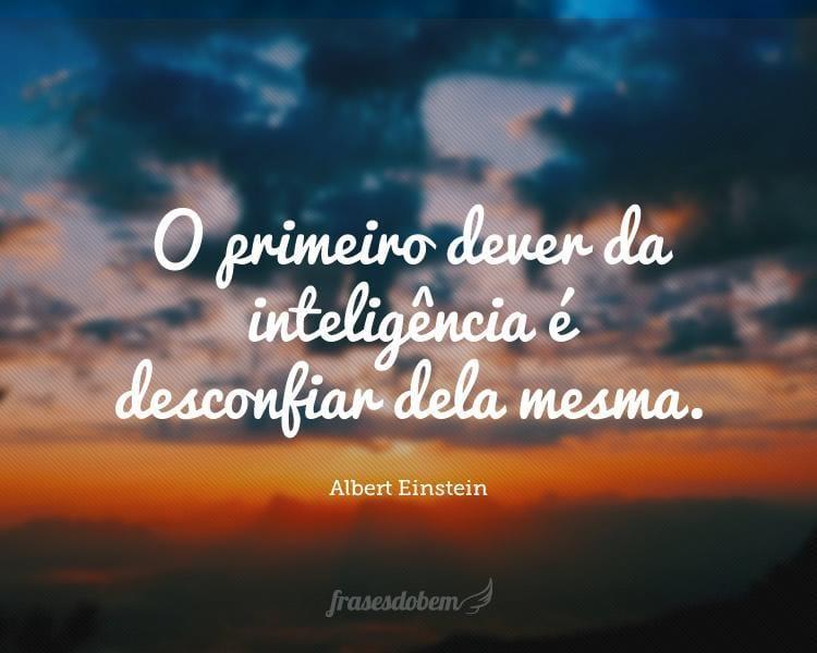 O primeiro dever da inteligência é desconfiar dela mesma.