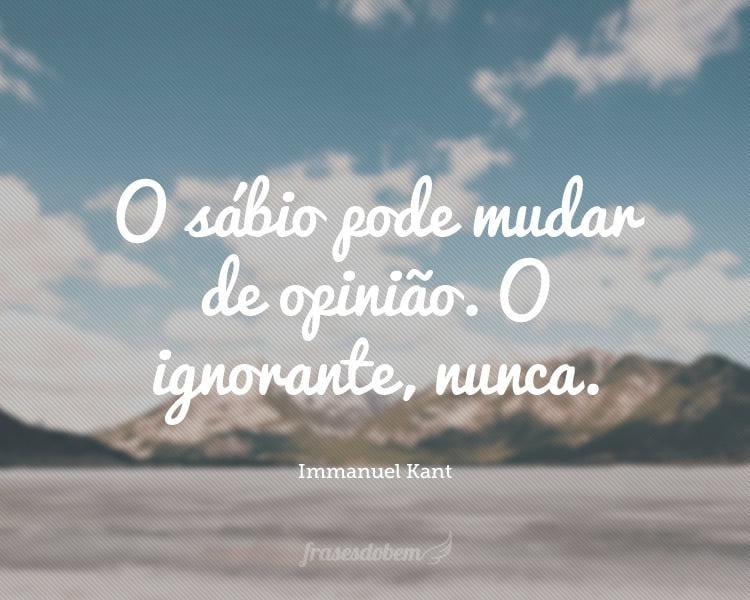 O sábio pode mudar de opinião. O ignorante, nunca.