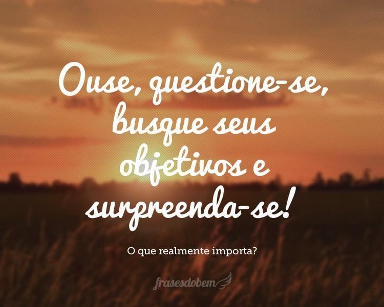 Ouse, questione-se, busque seus objetivos e surpreenda-se!