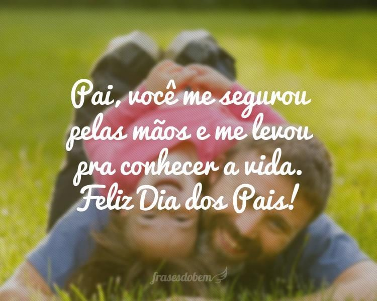 Pai, você me segurou pelas mãos e me levou pra conhecer a vida. Feliz Dia dos Pais!