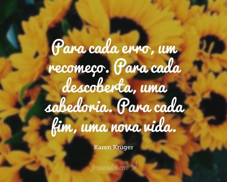 Para cada erro, um recomeço. Para cada descoberta, uma sabedoria. Para cada fim, uma nova vida.