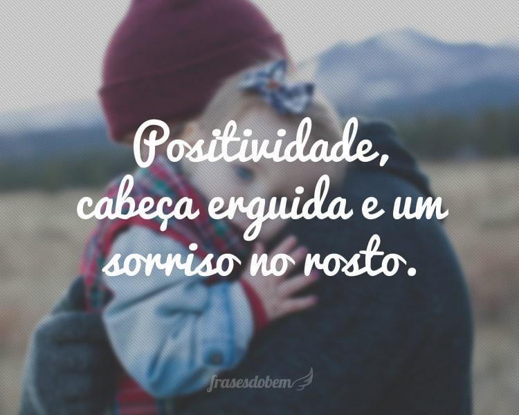 Positividade, cabeça erguida e um sorriso no rosto.