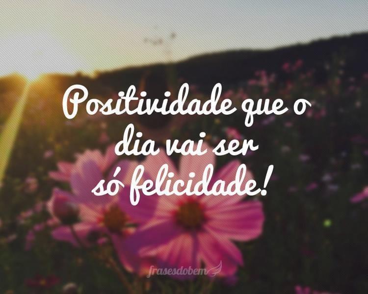 Positividade que o dia vai ser só felicidade!