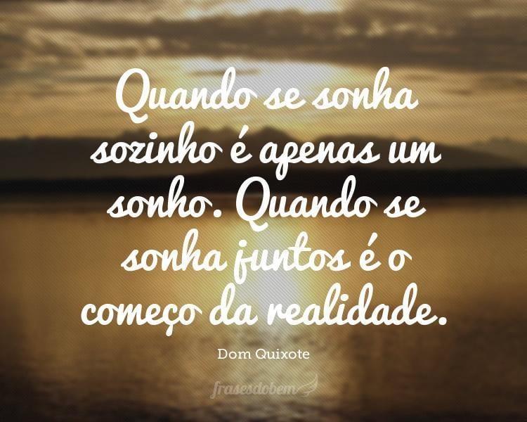 Quando se sonha sozinho é apenas um sonho. Quando se sonha juntos é o começo da realidade.