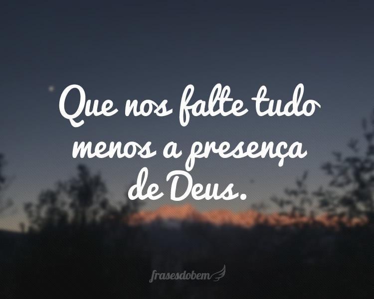 Que nos falte tudo menos a presença de Deus.