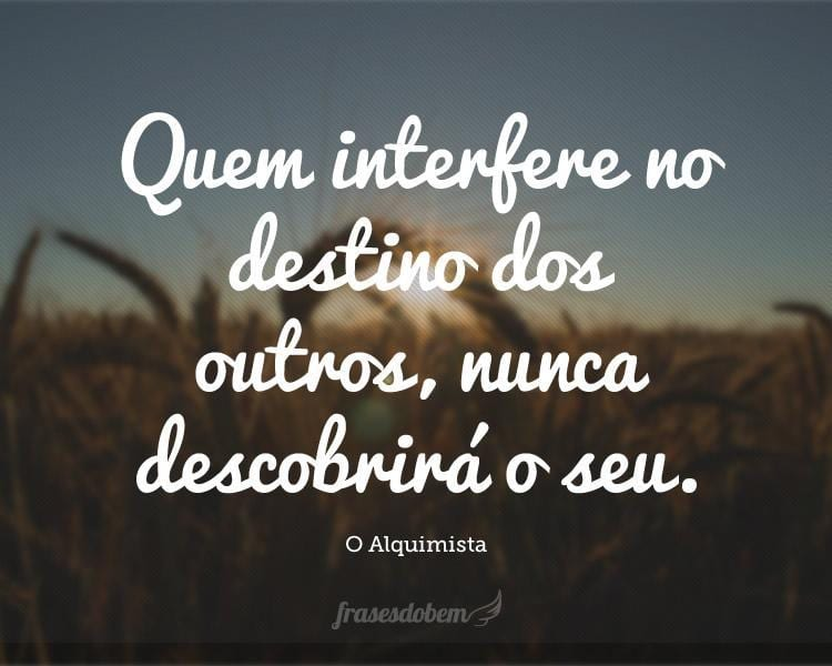Quem interfere no destino dos outros, nunca descobrirá o seu.