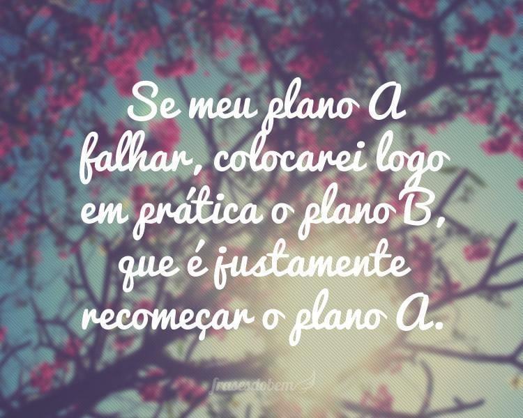 Se meu plano A falhar, colocarei logo em prática o plano B, que é justamente recomeçar o plano A.