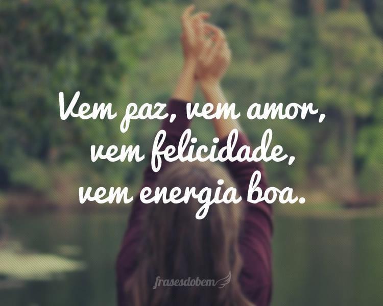 Vem paz, vem amor, vem felicidade, vem energia boa.