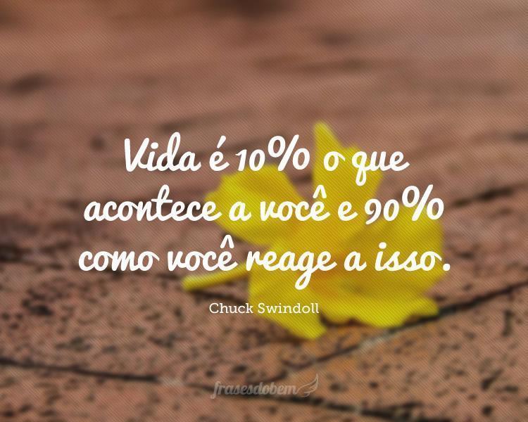Vida é 10% o que acontece a você e 90% como você reage a isso.